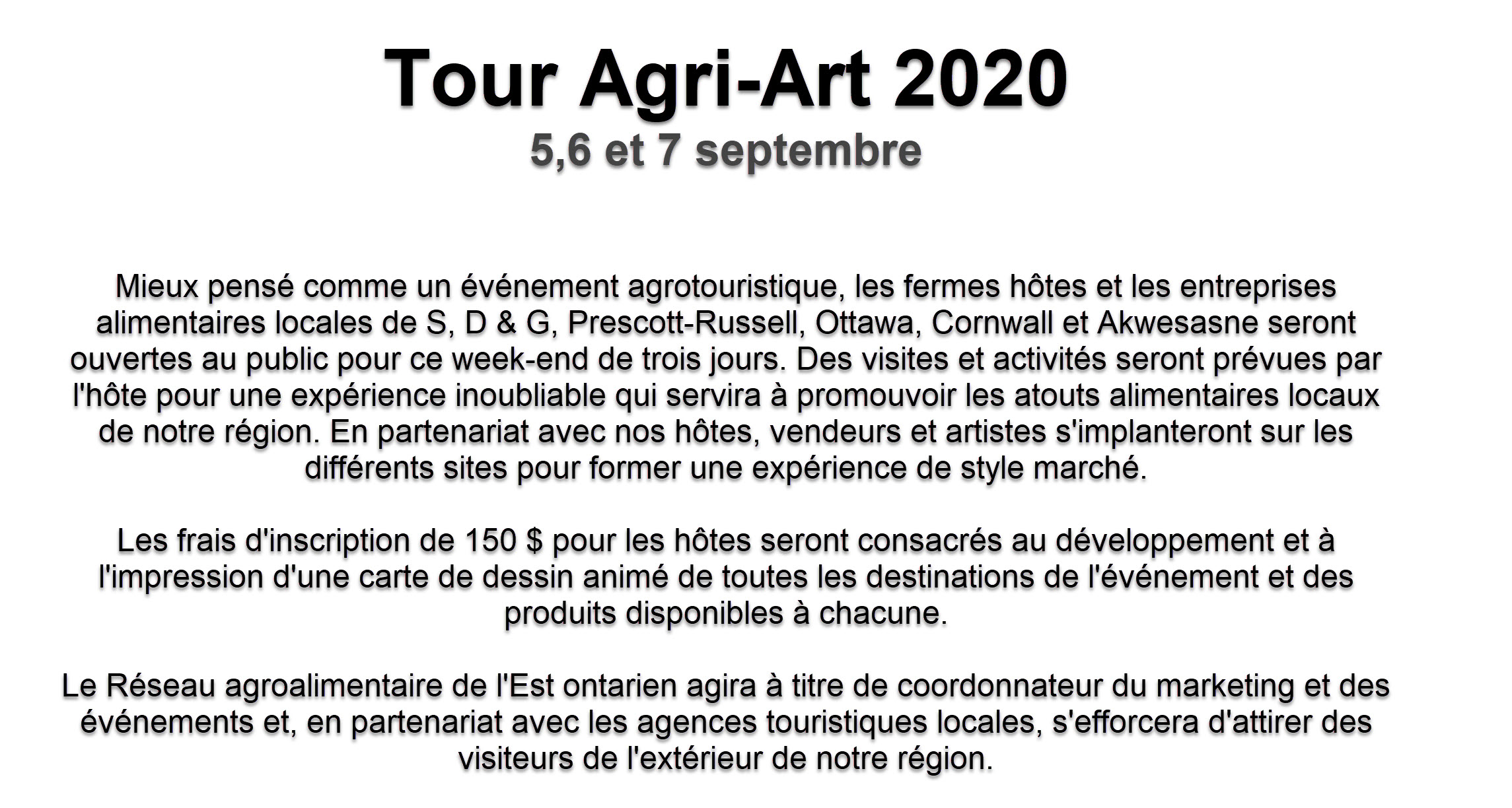2020 Agri-Art tour Best thought of as an agrotourism event, host farms and local food businesses from across S,D&G, Prescott-Russell, Ottawa, Cornwall and Akwesasne will be open to the public for this three day weekend. Tours and activities will be planned by the host for an unforgettable experience that will serve to promote our regions local food assets. In partnership with our hosts, vendors and artists will establish themselves at the various sites as well. The $150 registration fee for hosts will be dedicated to the printing of a cartoon map of all event destinations and available products at each. The Eastern Ontario Agri-Food Network will act as marketing/event coordinator and in partnership with local tourism agencies, will work to attract visitors from outside of our region.